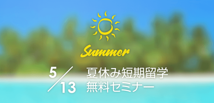 5/13(土)夏休み短期留学セミナー。ジュニア夏休み留学と18歳以上の夏休み留学の2本立てで開催します!