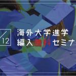 【留学セミナー】5/12(土)海外大学進学・編入セミナー!今からでも間に合う9月入学の方法を教えます。